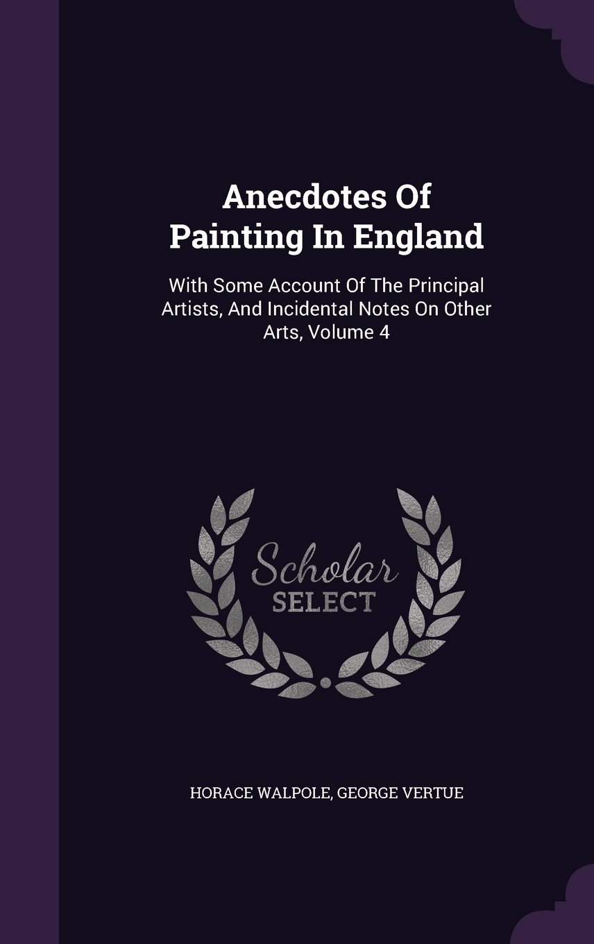 Anecdotes Of Painting In England: With Some Account Of The Principal Artists, And Incidental Notes On Other Arts, Volume 4 PDF