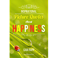 Happiness Quotes: Inspirational Picture Quotes about Happiness: Motivational Images about Being Happy (Leanjumpstart Life Series Book 1)
