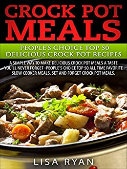 """Crock Pot Meals:Peoples Choice Top 50 Delicious Crock Pot Recipes: A simple a way to make delicious Crock Pot Meals. A taste you""""ll never forget - People's choice Top All Time by [Ryan, Lisa]"""