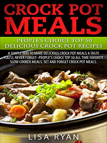 "Crock Pot Meals:Peoples Choice Top 50 Delicious Crock Pot Recipes: A simple a way to make delicious Crock Pot Meals. A taste you""ll never forget - People's choice Top All Time by [Ryan, Lisa]"
