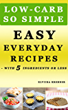 Low-Carb, So Simple - Easy Everyday Recipes with 5 Ingredients or Less: Gluten-Free, Sugar-Free, Grain-Free, Sweetener-Free, Wheat-Free, Grain-Free