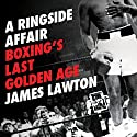 A Ringside Affair: Boxing's Last Golden Age Audiobook by James Lawton Narrated by Tim Bentinck