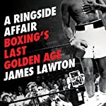 A Ringside Affair: Boxing's Last Golden Age | James Lawton