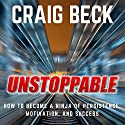 Unstoppable: How to Become a Ninja of Persistence, Motivation, and Success Audiobook by Craig Beck Narrated by Craig Beck