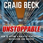 Unstoppable: How to Become a Ninja of Persistence, Motivation, and Success | Craig Beck