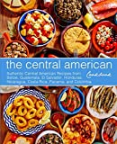 The Central American Cookbook: Authentic Central American Recipes from Belize, Guatemala, El Salvador, Honduras, Nicaragua, Costa Rica, Panama, and Colombia (3rd Edition)