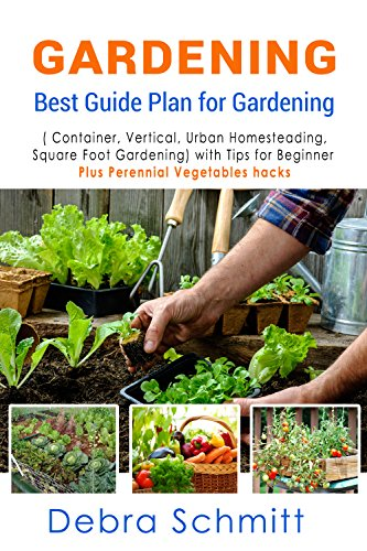 Gardening Plans (Gardening: Best Guide Plan for Gardening (Container, Vertical, Urban Homesteading, and Square Foot Gardening) with Tips for Beginner plus Perennial Vegetables)