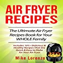Air Fryer Recipes: The Ultimate Air Fryer Recipes Book for Your Whole Family: Includes 101+ Delicious & Healthy Recipes That Are Quick & Easy to Make for Your Air Fryer Audiobook by Mike Lorenzo Narrated by Warren Brownley