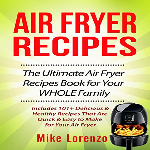 Air Fryer Recipes: The Ultimate Air Fryer Recipes Book for Your Whole Family: Includes 101+ Delicious & Healthy Recipes That Are Quick & Easy to Make for Your Air Fryer by Mike Lorenzo