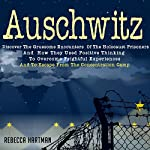 Auschwitz: Discover the Gruesome Encounters of the Holocaust Prisoners and How They Used Positive Thinking to Overcome Frightful Experiences and to Escape from the Concentration Camp | Rebecca Hartman