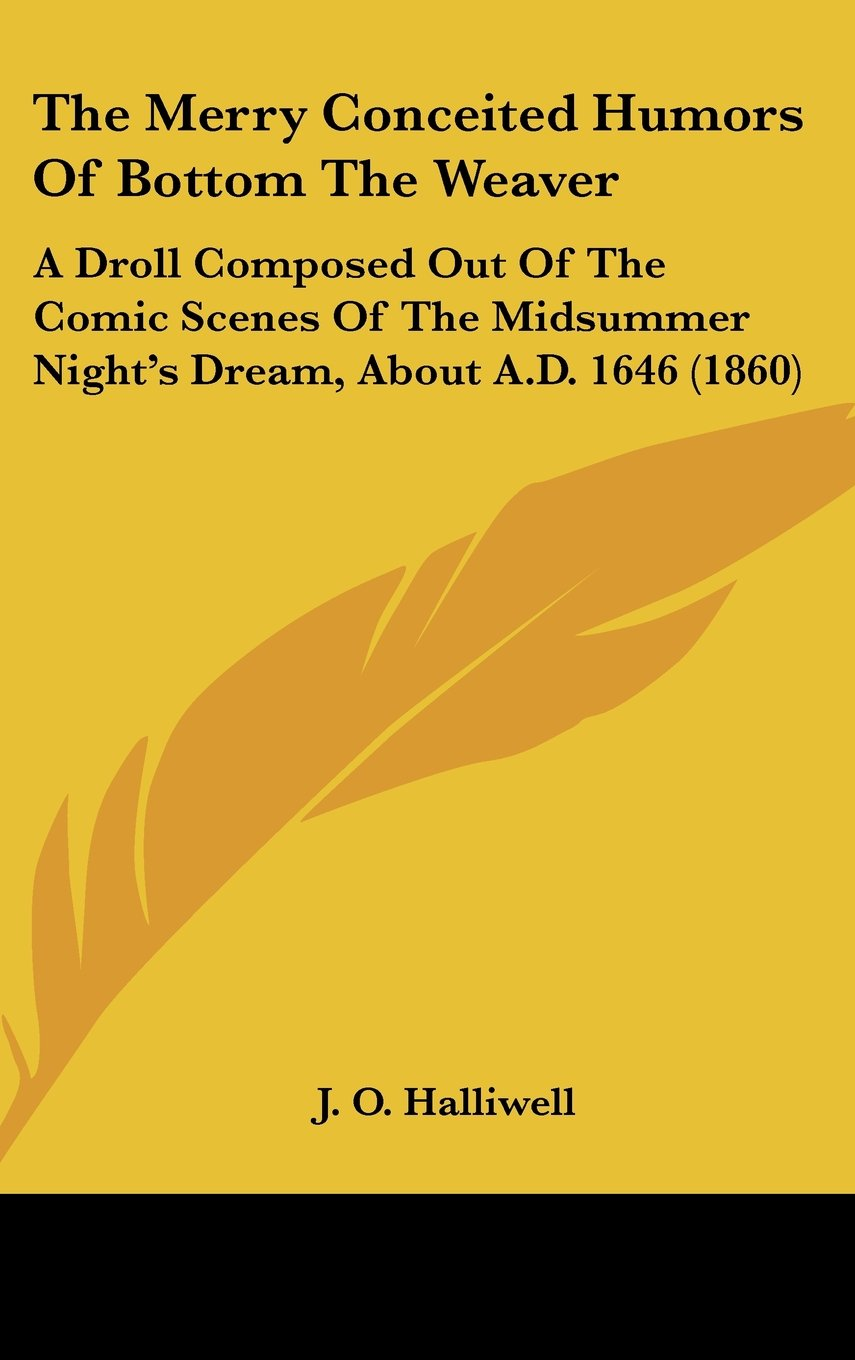 The Merry Conceited Humors of Bottom the Weaver: A Droll Composed Out of the  Comic Scenes of the Midsummer Night's Dream, about A.D. 1646 (1860)  Hardcover ...