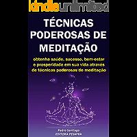 Técnicas Poderosas de Meditação: Como obter prosperidade, saúde e sucesso através da meditação
