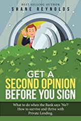 Get a Second Opinion Before You Sign: What to Do When the Bank Says No? How to Survive and Thrive With Private Lending Paperback