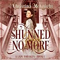 Shunned No More: A Lady Forsaken, Book 1 Audiobook by Christina McKnight Narrated by Amanda Friday