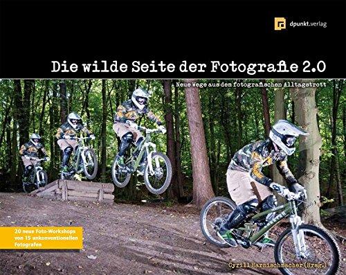 Die wilde Seite der Fotografie 2.0: Neue Wege aus dem fotografischen Alltagstrott