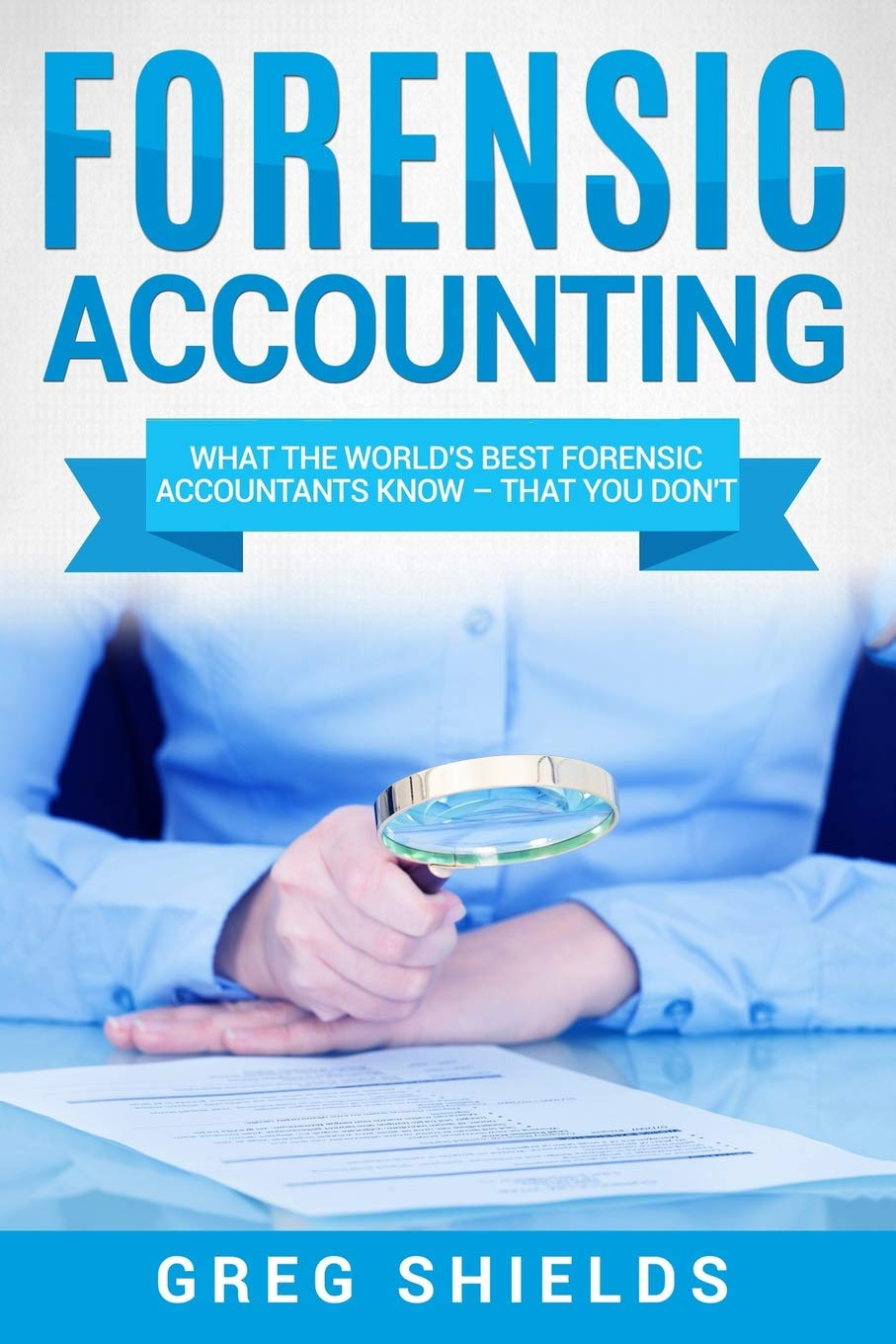 Forensic Accounting  What The World's Best Forensic Accountants Know – That You Don't