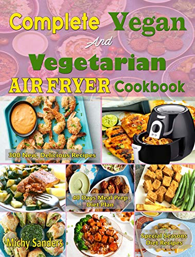 Complete Vegan and Vegetarian Air Fryer Cookbook: Reveals 300 New, Delicious Plant Based Vegan And Vegetarian Air Fryer Recipes For Special Seasons, Weight Loss, With 45 Days Meal Prep Diet Plan by Michy   Sanders