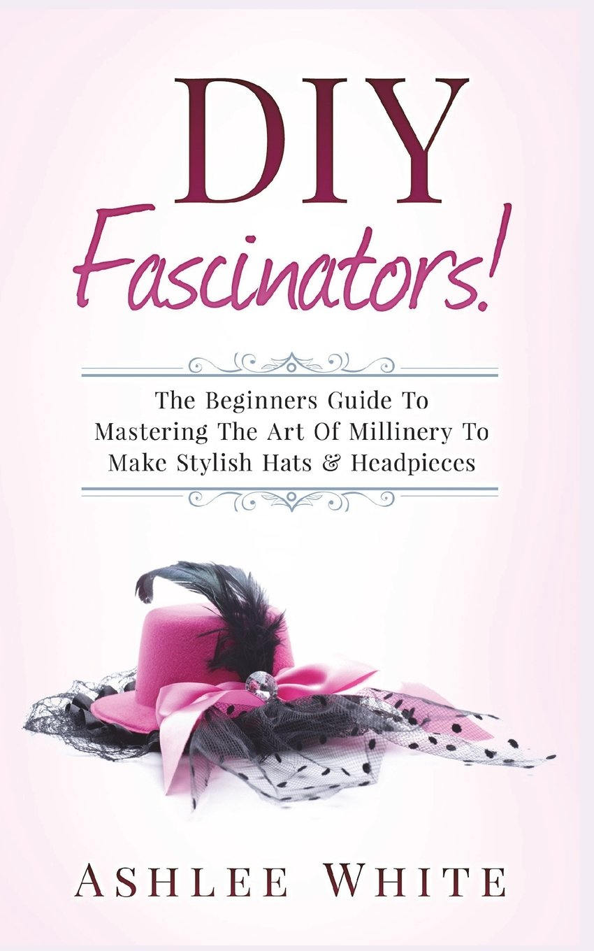 Read Online DIY Fascinators!: The Beginners Guide To Mastering The Art Of Millinery To Make Stylish Hats And Headpieces pdf