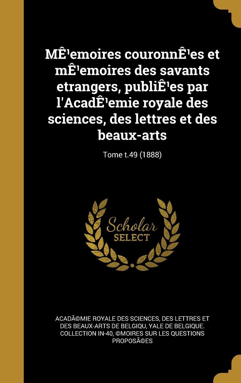 Download Me Emoires Couronne Es Et Me Emoires Des Savants Etrangers, Publie Es Par L'Acade Emie Royale Des Sciences, Des Lettres Et Des Beaux-Arts; Tome T.49 (1888) (French Edition) pdf epub