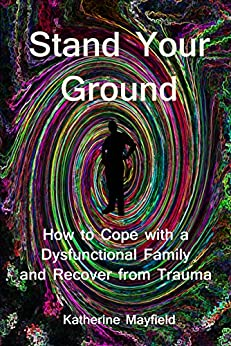 Stand Your Ground: How to Cope with a Dysfunctional Family and Recover from Trauma by [Mayfield, Katherine]