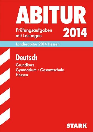 Abitur-Prüfungsaufgaben Gymnasium Hessen/Landesabitur Deutsch Grundkurs 2014: Prüfungsaufgaben mit Lösungen.