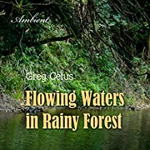 Flowing Waters in Rainy Forest: Ambient Nature Sounds Performance by Greg Cetus Narrated by Greg Cetus