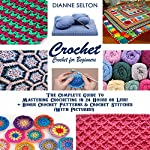 Crochet: Crochet for Beginners: The Complete Guide to Mastering Crocheting in 24 Hours or Less! + Bonus Crochet Patterns & Crochet Stitches | Dianne Selton