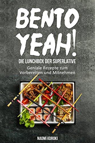 Bento Yeah! - Die Lunchbox der Superlative: Geniale Rezepte zum Vorbereiten und Mitnehmen (Meal Prep, japanische Küche, Bento Box Kochbuch, Lunch to go, ... japanische Rezepte) (German Edition) (Gläser In Japanisch)