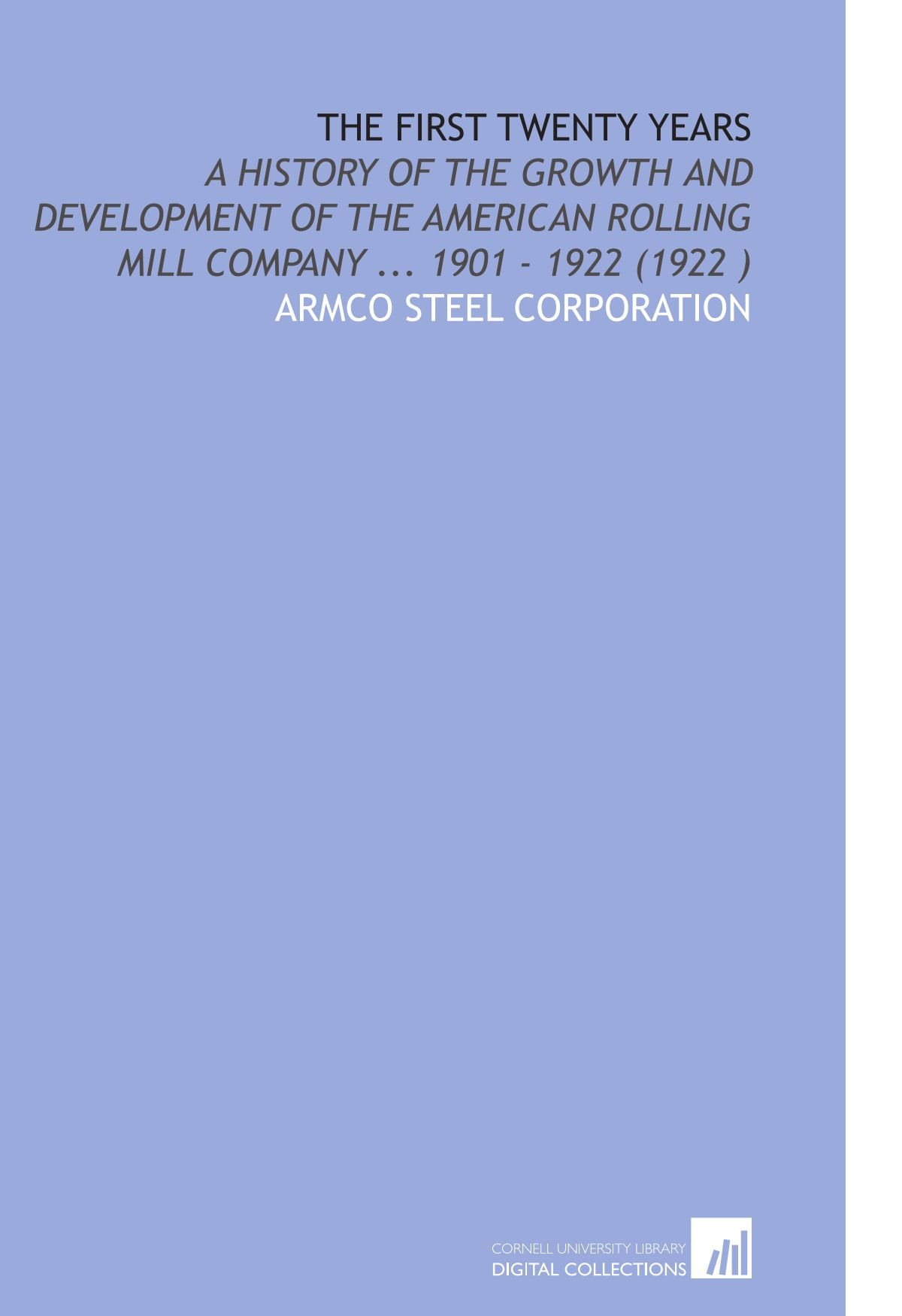 The First Twenty Years: A History of the Growth and Development of the American Rolling Mill Company ... 1901 - 1922 (1922 ) pdf epub