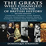 History: The Greats Who Changed the Course of British History, 2nd Edition: Churchill, Cromwell, Darwin, Newton, Shakespeare, Lennon, Henry & Elizabeth | Dominique Atkinson