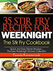 35 Stir Fry Recipes For Weeknights - The Stir Fry Cookbook (Quick and Easy Dinner Recipes - The Easy Weeknight Dinners Collection 13)
