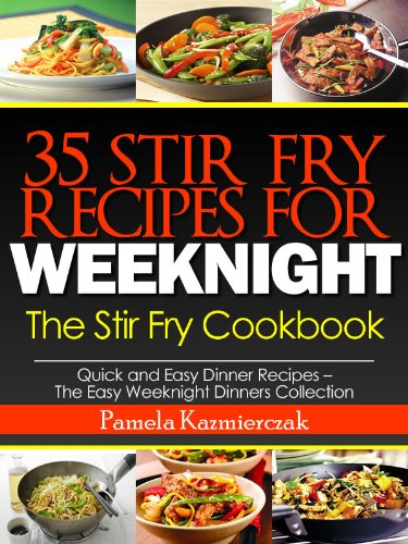 35 Stir Fry Recipes For Weeknights - The Stir Fry Cookbook (Quick and Easy Dinner Recipes - The Easy Weeknight Dinners Collection 13) by [Kazmierczak, Pamela]