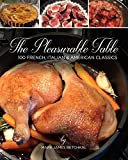 The Pleasurable Table: 100 French, Italian, and American Inspired Classics