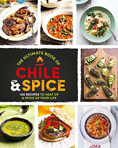 The Ultimate Book of Chile & Spice: 100 Recipes to Heat Up & Spice Up Your Life