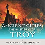 Ancient Cities: The History of Troy |  Charles River Editors