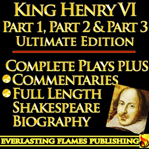 KING HENRY THE SIXTH PART 1, PART 2 & PART 3(KING HENRY VI PART ONE, TWO, THREE) ULTIMATE - Full Plays PLUS COMMENTARIES and SHAKESPEARE BIOGRAPHY – Detailed TABLE OF CONTENTS - PLUS MORE (3 Sidney Part)