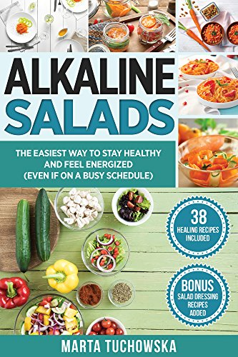 Alkaline Salads: The Easiest Way to Stay Healthy and Feel Energized (Even If on a Busy Schedule) (Alkaline Diet, Plant Based Diet Book 9) by Marta Tuchowska