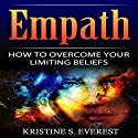 Empath: How To Overcome Your Limiting Beliefs Audiobook by Kristine S. Everest Narrated by Alex Lancer