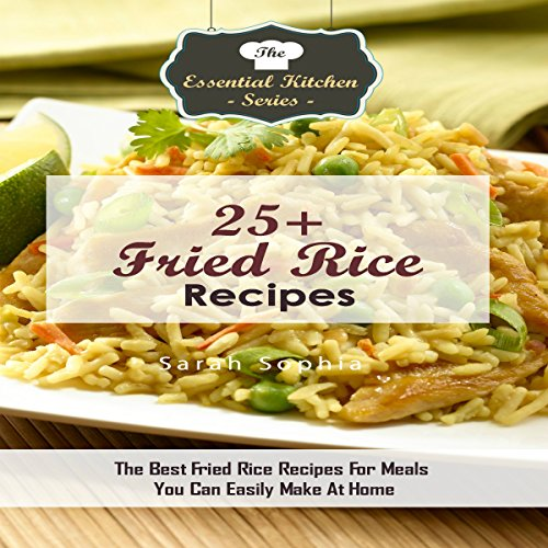 25+ Fried Rice Recipes: The Best Fried Rice Recipes for Meals You Can Easily Make at Home by Sarah Sophia