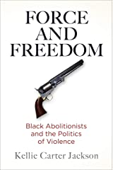 Force and Freedom: Black Abolitionists and the Politics of Violence (America in the Nineteenth Century) Kindle Edition