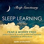 Fear & Worry Free, Reduce Stress & Anxiety: Sleep Learning, Guided Self Hypnosis, Meditation & Affirmations  | Jupiter Productions