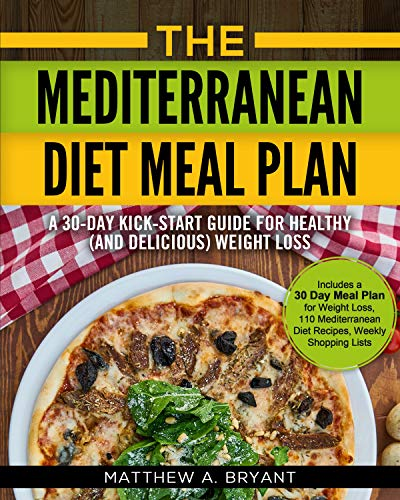 The Mediterranean Diet Meal Plan - A 30-Day Kick-Start Guide for Healthy (and Delicious) Weight Loss: Includes a 30 Day Meal Plan for Weight Loss, 110 ... Diet Recipes, Weekly Shopping Lists by Matthew A. Bryant