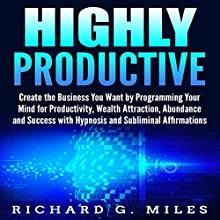 Highly Productive: Create the Business You Want by Programming Your Mind for Productivity, Wealth Attraction, Abundance, and Success with Hypnosis and Subliminal Affirmations Audiobook by Richard G. Miles Narrated by Infinity Productions