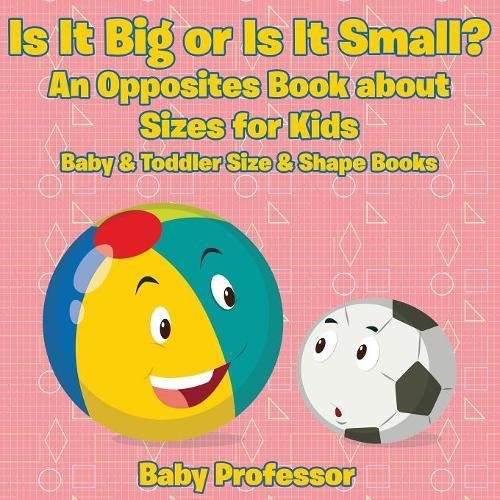 Is It Big or Is It Small? An Opposites Book About Sizes for Kids - Baby & Toddler Size & Shape Books