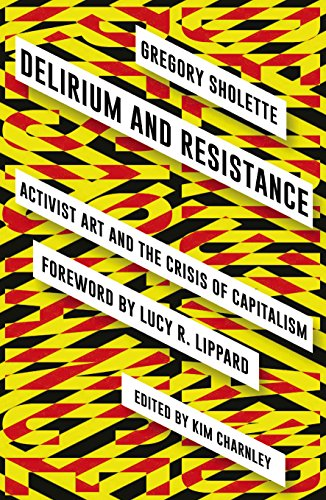 Delirium and Resistance: Activist Art and the Crisis of Capitalism por Gregory Sholette
