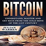 Bitcoin: Understand, Master, and Get Rich from the Gold Mine of the 21st Century   Julian Warren