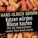 Katzen würden Mäuse kaufen: Wie die Futterindustrie unsere Tiere krank macht   Hans-Ulrich Grimm