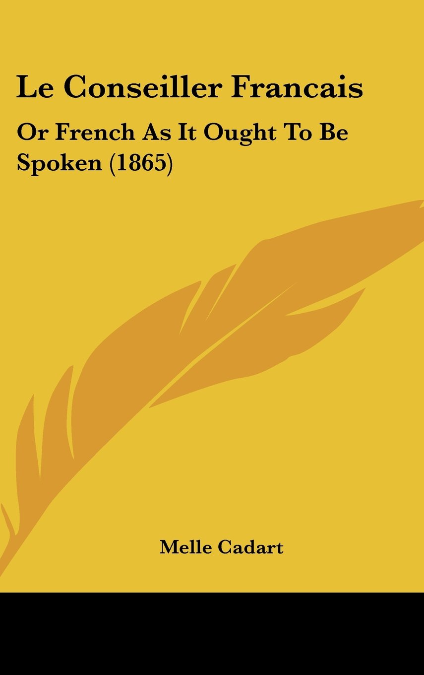 Download Le Conseiller Francais: Or French As It Ought To Be Spoken (1865) (French Edition) PDF