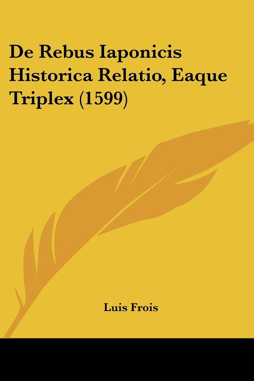 Read Online De Rebus Iaponicis Historica Relatio, Eaque Triplex (1599) pdf