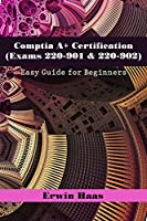 Comptia A+ Certification (Exams 220-901 & 220-902): Easy Guide for Beginners Front Cover